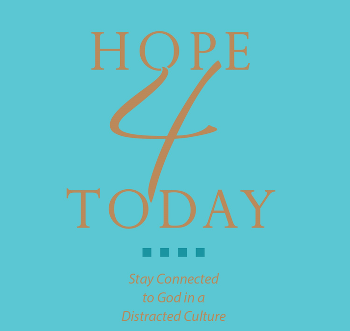 The Heart Behind Hope 4 Today: Stay Connected to God in a Distracted Culture